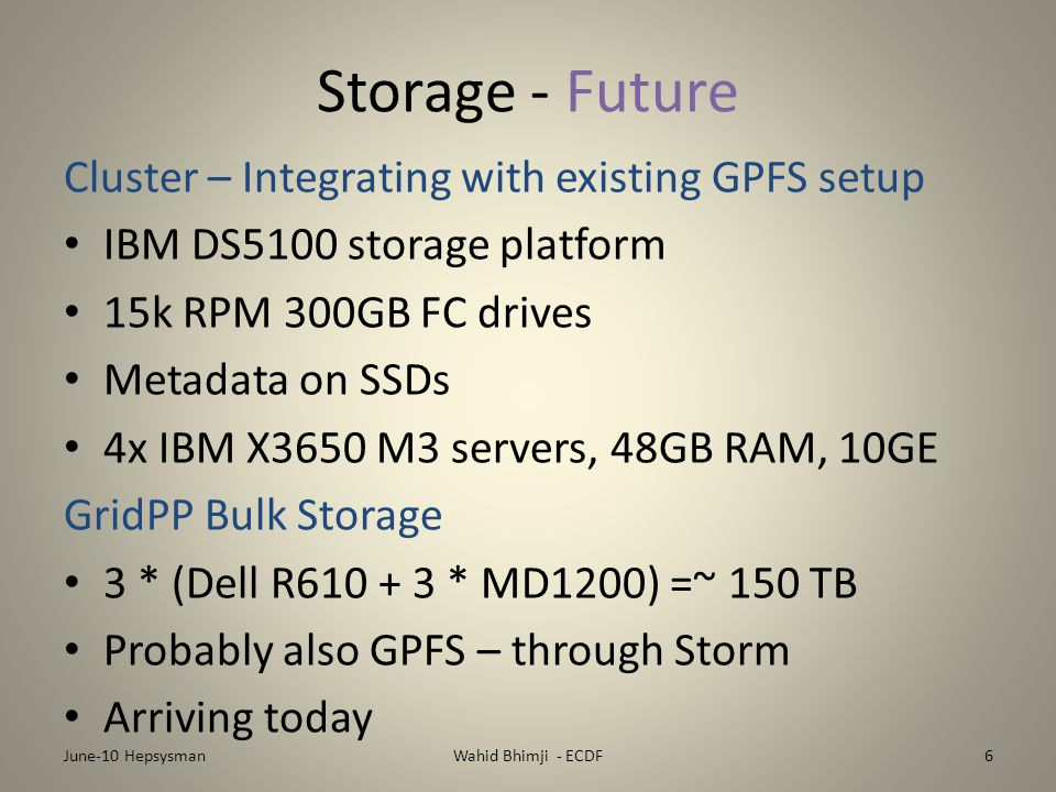 Storage - Future Cluster – Integrating with existing GPFS setup IBM DS5100 storage platform 15k RPM 300GB FC drives Metadata on SSDs 4x IBM X3650 M3 servers, 48GB RAM, 10GE GridPP Bulk Storage 3 * (Dell R610 + 3 * MD1200) =~ 150 TB Probably also GPFS – through Storm Arriving today June-10 HepsysmanWahid Bhimji - ECDF6