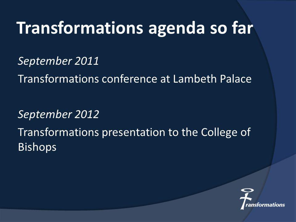 Transformations agenda so far September 2011 Transformations conference at Lambeth Palace September 2012 Transformations presentation to the College of Bishops