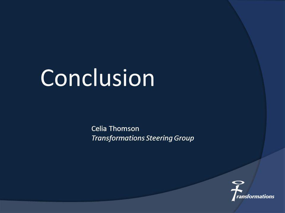 Conclusion Celia Thomson Transformations Steering Group
