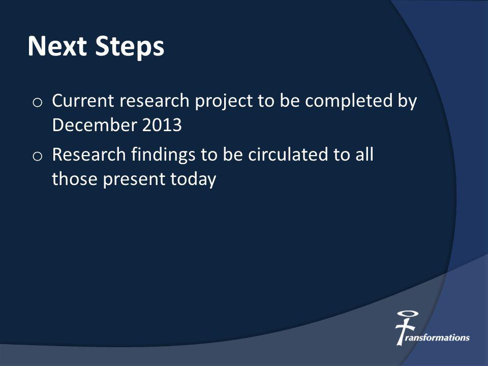 Next Steps o Current research project to be completed by December 2013 o Research findings to be circulated to all those present today