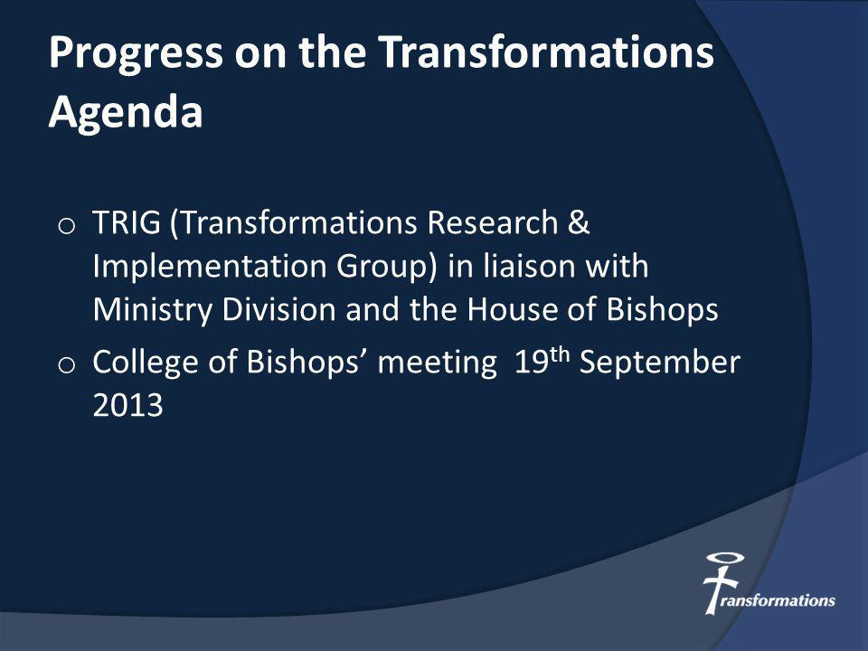 Progress on the Transformations Agenda o TRIG (Transformations Research & Implementation Group) in liaison with Ministry Division and the House of Bishops o College of Bishops' meeting 19 th September 2013