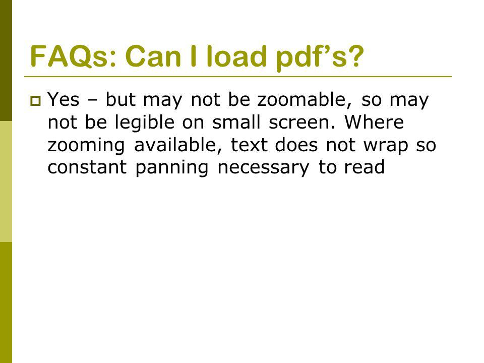 FAQs: Can I load pdf's.  Yes – but may not be zoomable, so may not be legible on small screen.