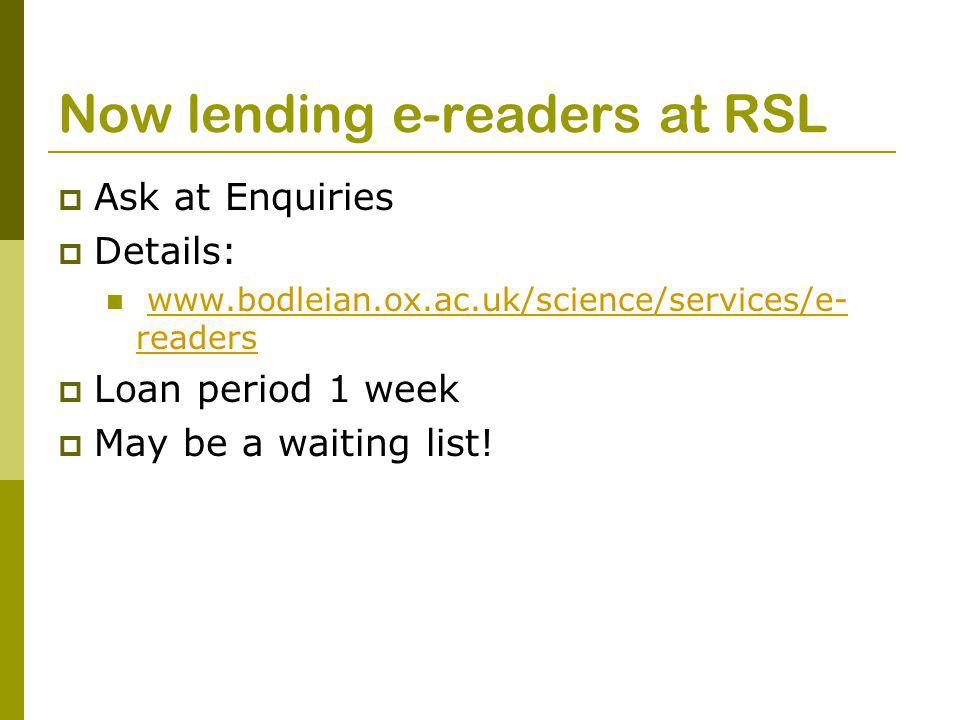 Now lending e-readers at RSL  Ask at Enquiries  Details: www.bodleian.ox.ac.uk/science/services/e- readerswww.bodleian.ox.ac.uk/science/services/e- readers  Loan period 1 week  May be a waiting list!