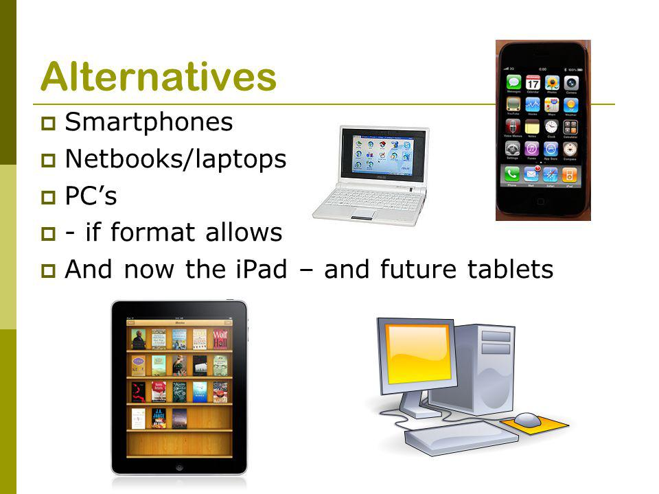 Alternatives  Smartphones  Netbooks/laptops  PC's  - if format allows  And now the iPad – and future tablets