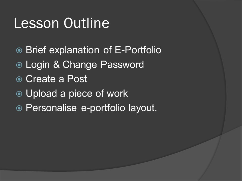 Lesson Outline  Brief explanation of E-Portfolio  Login & Change Password  Create a Post  Upload a piece of work  Personalise e-portfolio layout.