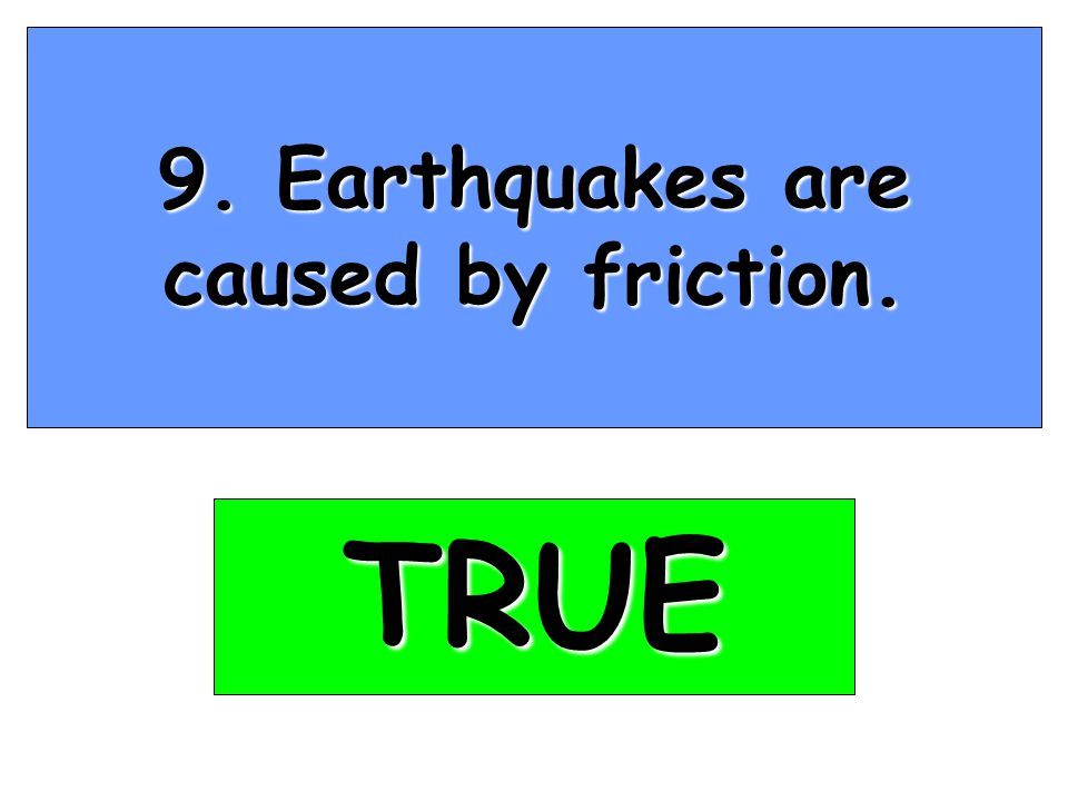 9. Earthquakes are caused by friction. TRUE