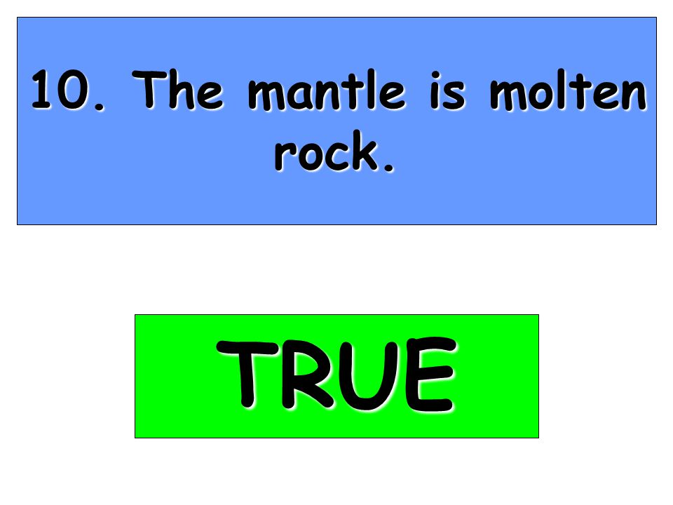 10. The mantle is molten rock. TRUE
