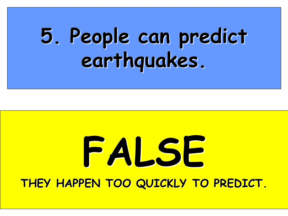 5. People can predict earthquakes. FALSE THEY HAPPEN TOO QUICKLY TO PREDICT.