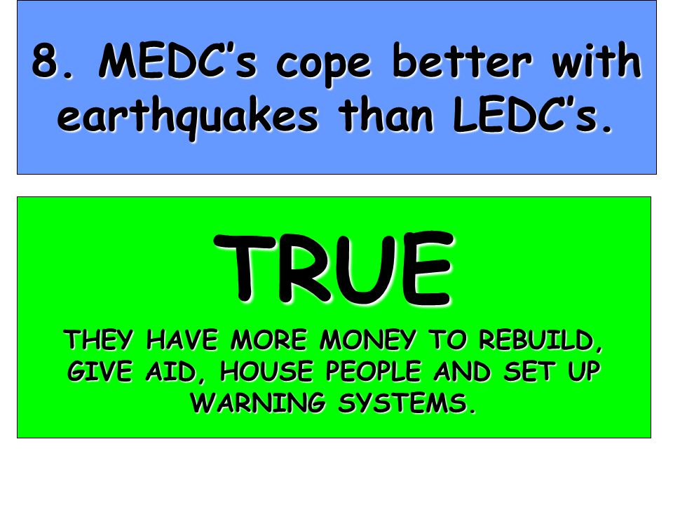 8. MEDC's cope better with earthquakes than LEDC's.