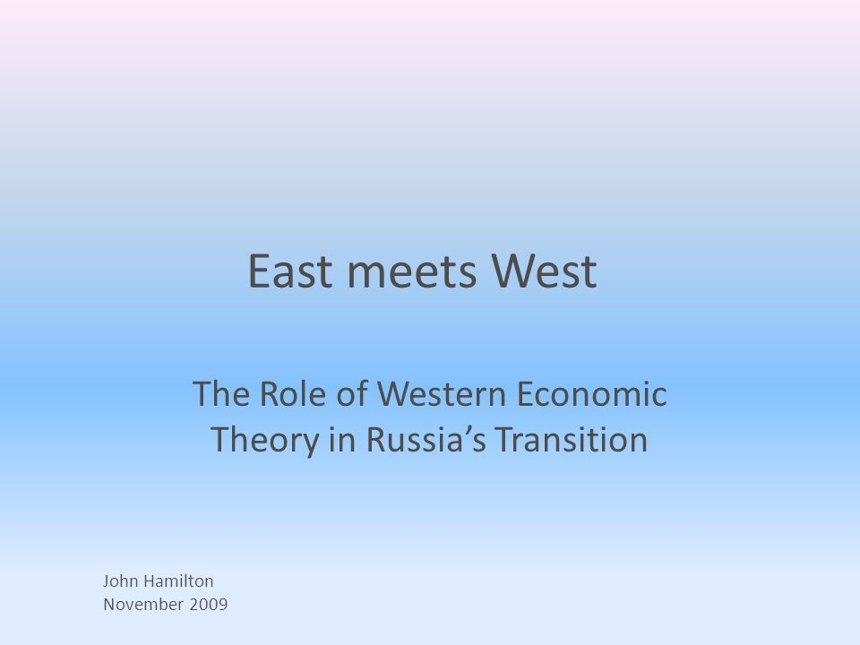 East meets West The Role of Western Economic Theory in Russia's Transition John Hamilton November 2009