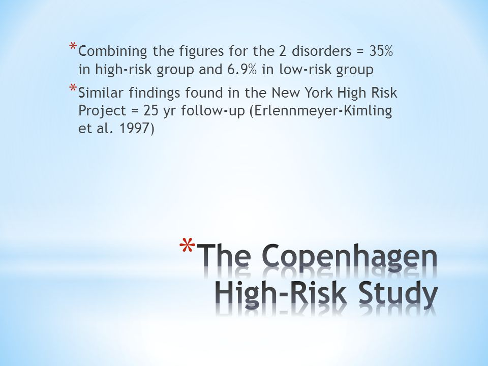 * Combining the figures for the 2 disorders = 35% in high-risk group and 6.9% in low-risk group * Similar findings found in the New York High Risk Project = 25 yr follow-up (Erlennmeyer-Kimling et al.