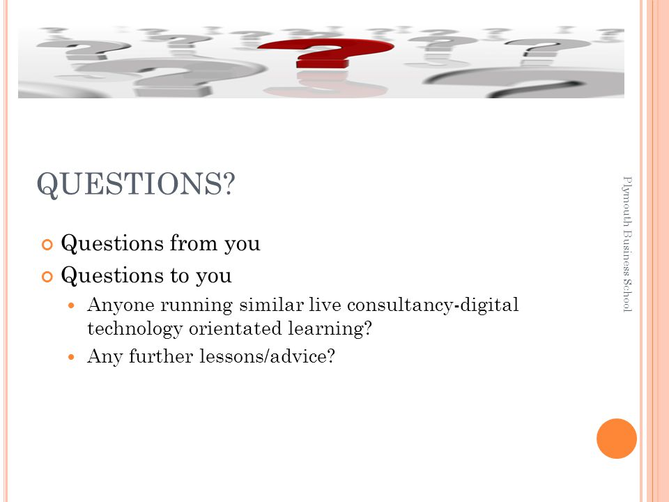 Questions from you Questions to you Anyone running similar live consultancy-digital technology orientated learning.