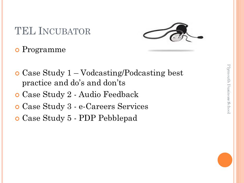 TEL I NCUBATOR Programme Case Study 1 – Vodcasting/Podcasting best practice and do's and don'ts Case Study 2 - Audio Feedback Case Study 3 - e-Careers Services Case Study 5 - PDP Pebblepad Plymouth Business School