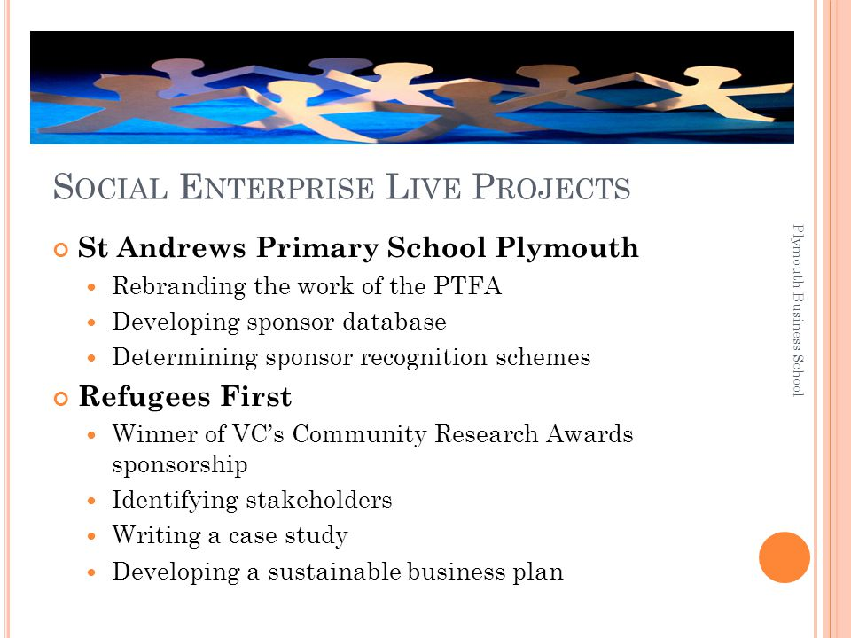 S OCIAL E NTERPRISE L IVE P ROJECTS St Andrews Primary School Plymouth Rebranding the work of the PTFA Developing sponsor database Determining sponsor recognition schemes Refugees First Winner of VC's Community Research Awards sponsorship Identifying stakeholders Writing a case study Developing a sustainable business plan Plymouth Business School