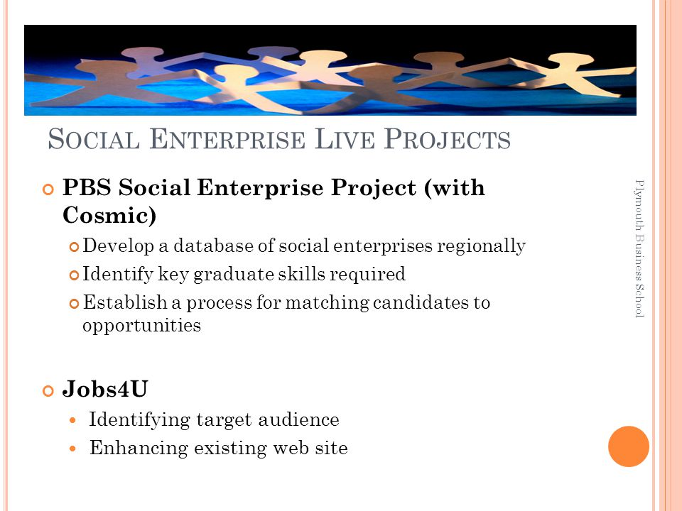 S OCIAL E NTERPRISE L IVE P ROJECTS PBS Social Enterprise Project (with Cosmic) Develop a database of social enterprises regionally Identify key graduate skills required Establish a process for matching candidates to opportunities Jobs4U Identifying target audience Enhancing existing web site Plymouth Business School