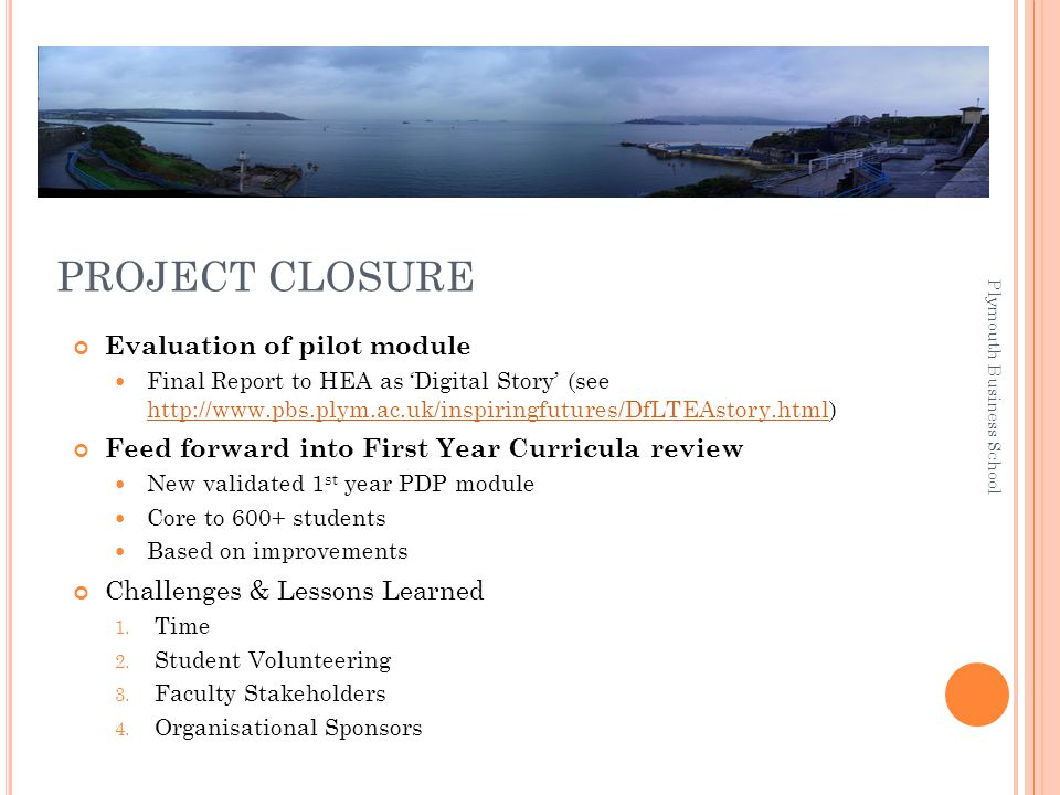 PROJECT CLOSURE Evaluation of pilot module Final Report to HEA as 'Digital Story' (see http://www.pbs.plym.ac.uk/inspiringfutures/DfLTEAstory.html) http://www.pbs.plym.ac.uk/inspiringfutures/DfLTEAstory.html Feed forward into First Year Curricula review New validated 1 st year PDP module Core to 600+ students Based on improvements Challenges & Lessons Learned 1.