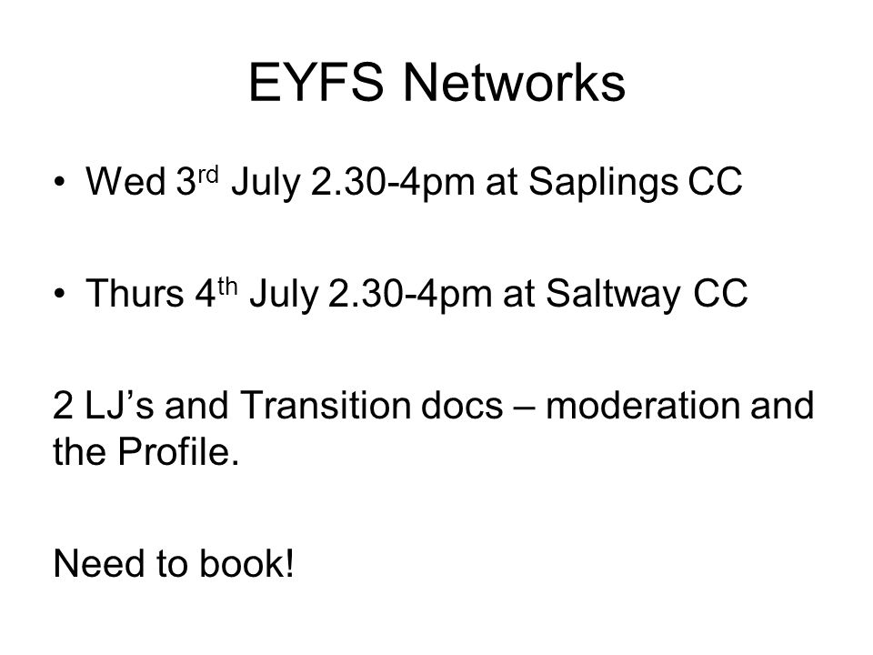 EYFS Networks Wed 3 rd July 2.30-4pm at Saplings CC Thurs 4 th July 2.30-4pm at Saltway CC 2 LJ's and Transition docs – moderation and the Profile.