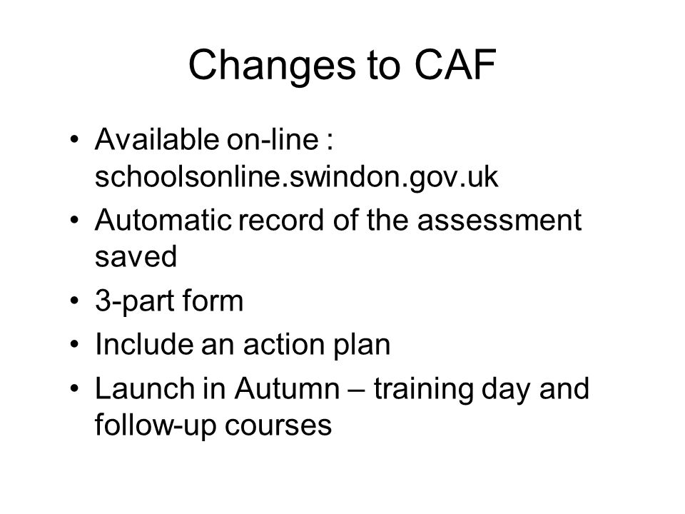 Changes to CAF Available on-line : schoolsonline.swindon.gov.uk Automatic record of the assessment saved 3-part form Include an action plan Launch in Autumn – training day and follow-up courses