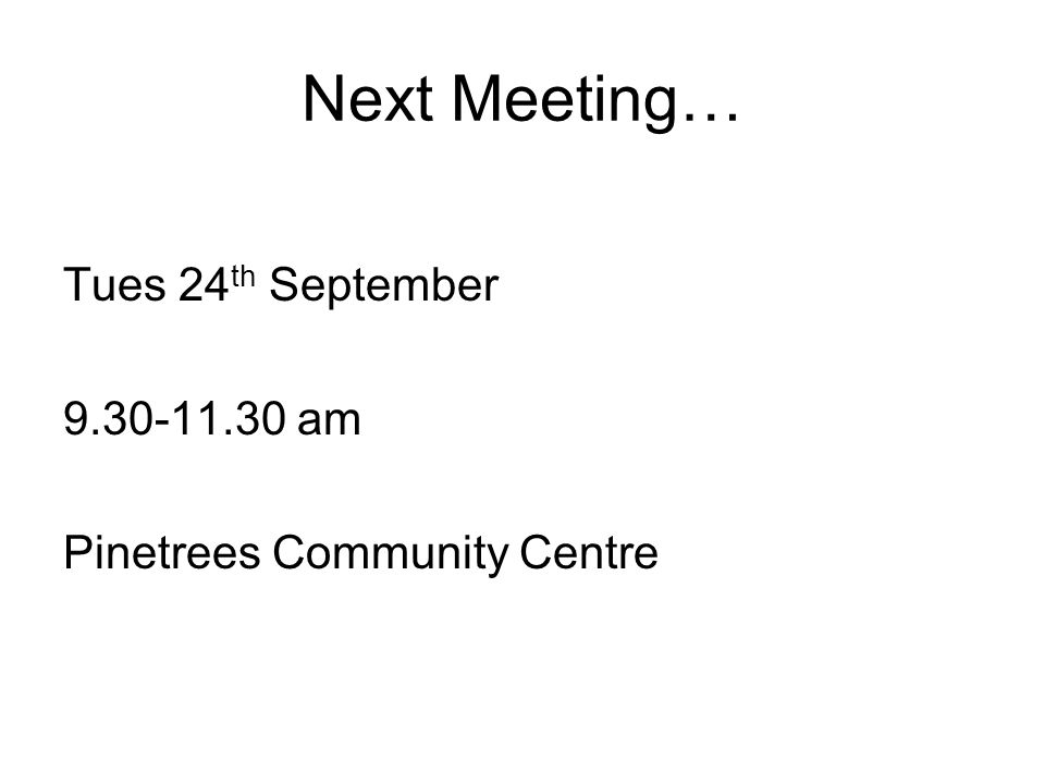 Next Meeting… Tues 24 th September 9.30-11.30 am Pinetrees Community Centre
