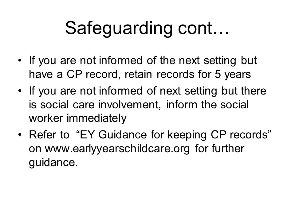 Safeguarding cont… If you are not informed of the next setting but have a CP record, retain records for 5 years If you are not informed of next setting but there is social care involvement, inform the social worker immediately Refer to EY Guidance for keeping CP records on www.earlyyearschildcare.org for further guidance.