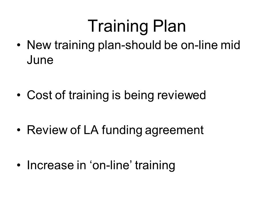 Training Plan New training plan-should be on-line mid June Cost of training is being reviewed Review of LA funding agreement Increase in 'on-line' training