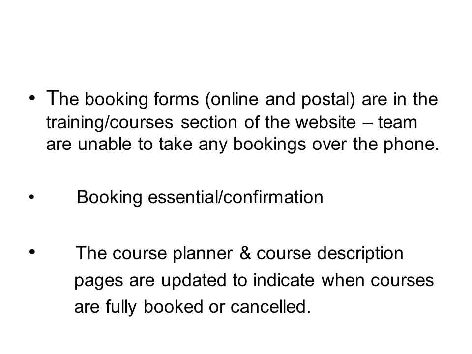 T he booking forms (online and postal) are in the training/courses section of the website – team are unable to take any bookings over the phone.