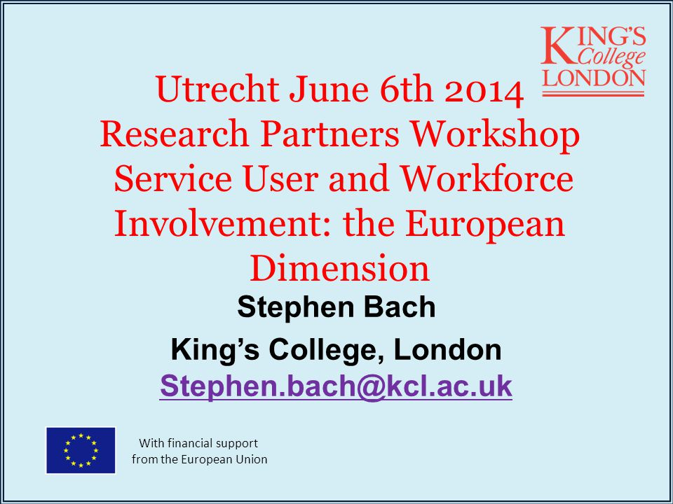 Utrecht June 6th 2014 Research Partners Workshop Service User and Workforce Involvement: the European Dimension Stephen Bach King's College, London Stephen.bach@kcl.ac.uk Stephen.bach@kcl.ac.uk With financial support from the European Union