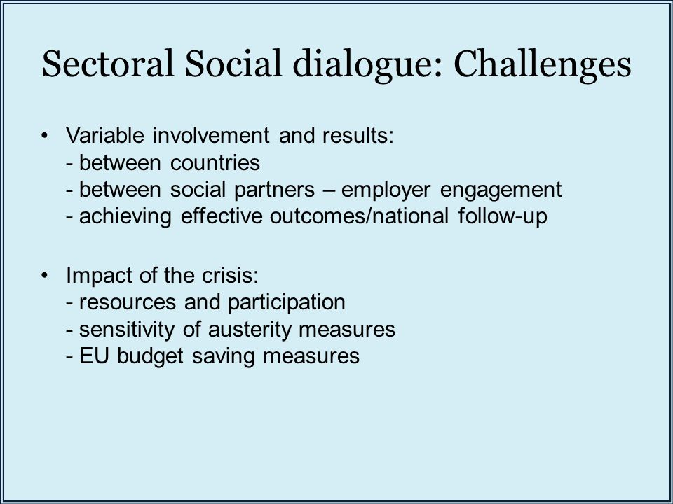 Sectoral Social dialogue: Challenges Variable involvement and results: - between countries - between social partners – employer engagement - achieving effective outcomes/national follow-up Impact of the crisis: - resources and participation - sensitivity of austerity measures - EU budget saving measures