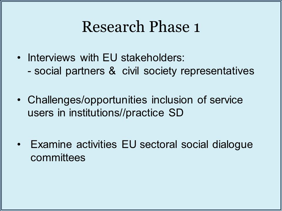 Research Phase 1 Interviews with EU stakeholders: - social partners & civil society representatives Challenges/opportunities inclusion of service users in institutions//practice SD Examine activities EU sectoral social dialogue committees