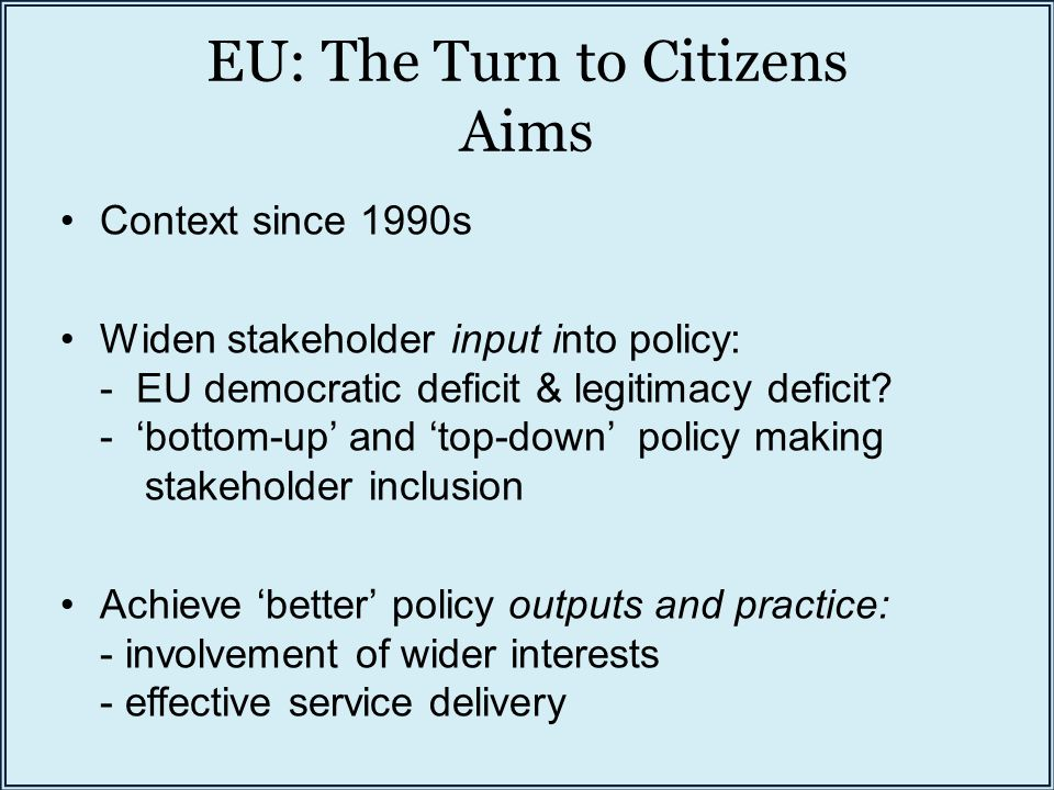 EU: The Turn to Citizens Aims Context since 1990s Widen stakeholder input into policy: - EU democratic deficit & legitimacy deficit.