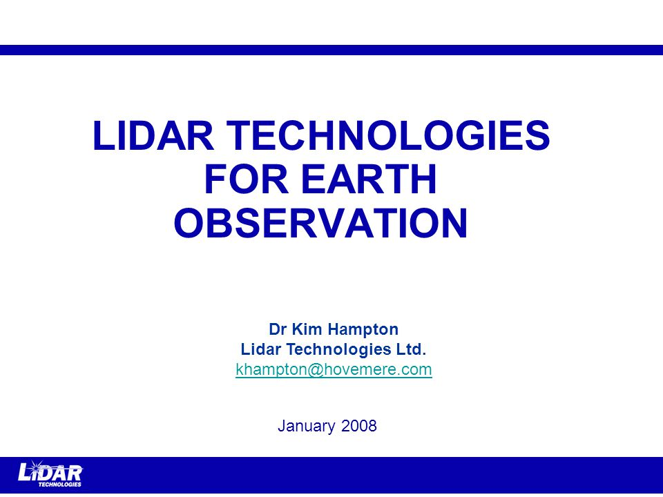 LIDAR TECHNOLOGIES FOR EARTH OBSERVATION January 2008 Dr Kim Hampton Lidar Technologies Ltd.