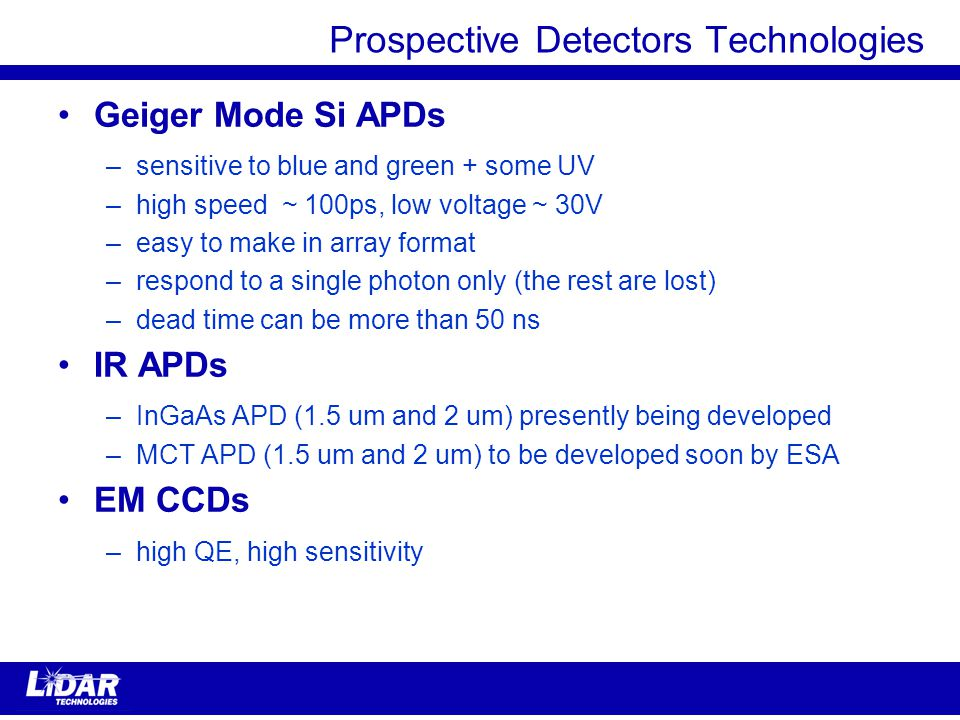 Prospective Detectors Technologies Geiger Mode Si APDs –sensitive to blue and green + some UV –high speed ~ 100ps, low voltage ~ 30V –easy to make in array format –respond to a single photon only (the rest are lost) –dead time can be more than 50 ns IR APDs –InGaAs APD (1.5 um and 2 um) presently being developed –MCT APD (1.5 um and 2 um) to be developed soon by ESA EM CCDs –high QE, high sensitivity