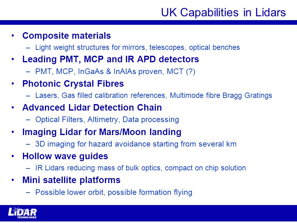 UK Capabilities in Lidars Composite materials –Light weight structures for mirrors, telescopes, optical benches Leading PMT, MCP and IR APD detectors –PMT, MCP, InGaAs & InAlAs proven, MCT ( ) Photonic Crystal Fibres –Lasers, Gas filled calibration references, Multimode fibre Bragg Gratings Advanced Lidar Detection Chain –Optical Filters, Altimetry, Data processing Imaging Lidar for Mars/Moon landing –3D imaging for hazard avoidance starting from several km Hollow wave guides –IR Lidars reducing mass of bulk optics, compact on chip solution Mini satellite platforms –Possible lower orbit, possible formation flying