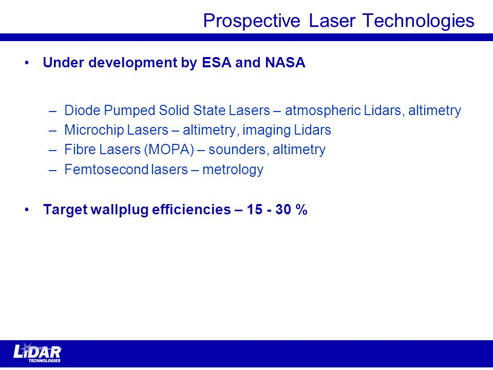 Prospective Laser Technologies Under development by ESA and NASA –Diode Pumped Solid State Lasers – atmospheric Lidars, altimetry –Microchip Lasers – altimetry, imaging Lidars –Fibre Lasers (MOPA) – sounders, altimetry –Femtosecond lasers – metrology Target wallplug efficiencies – 15 - 30 %