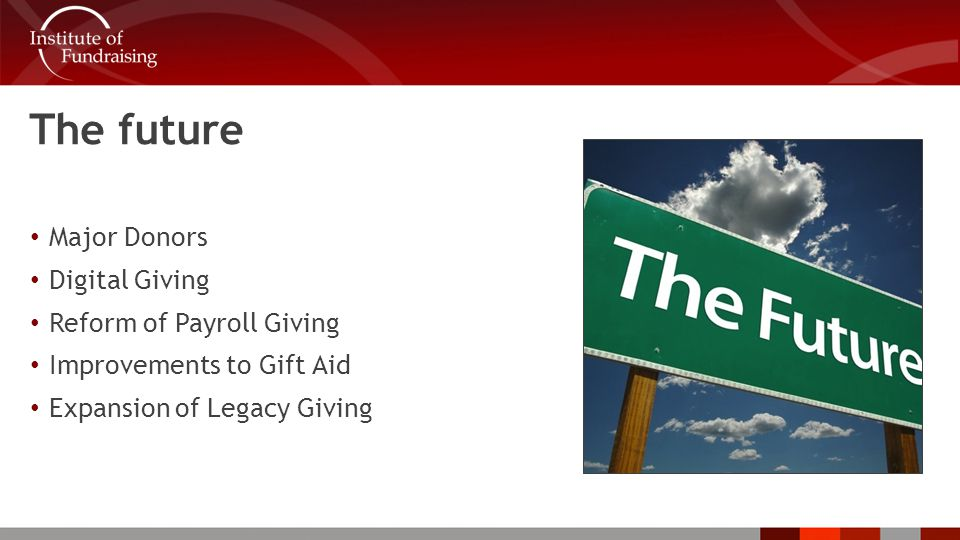 The future Major Donors Digital Giving Reform of Payroll Giving Improvements to Gift Aid Expansion of Legacy Giving