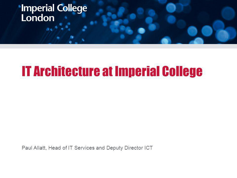 IT Architecture at Imperial College Paul Allatt, Head of IT Services and Deputy Director ICT