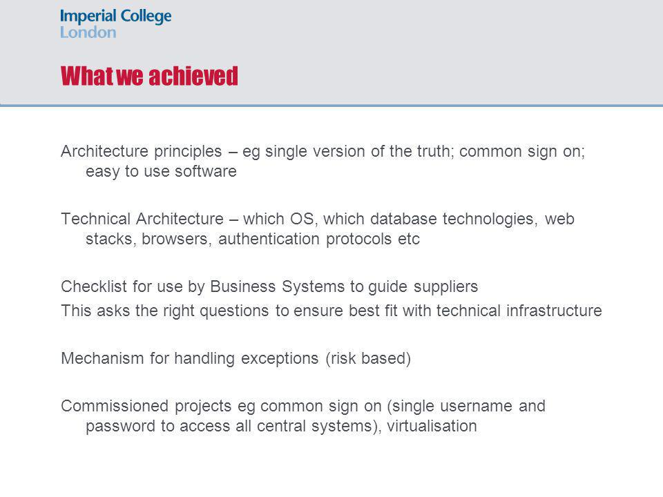 What we achieved Architecture principles – eg single version of the truth; common sign on; easy to use software Technical Architecture – which OS, which database technologies, web stacks, browsers, authentication protocols etc Checklist for use by Business Systems to guide suppliers This asks the right questions to ensure best fit with technical infrastructure Mechanism for handling exceptions (risk based) Commissioned projects eg common sign on (single username and password to access all central systems), virtualisation