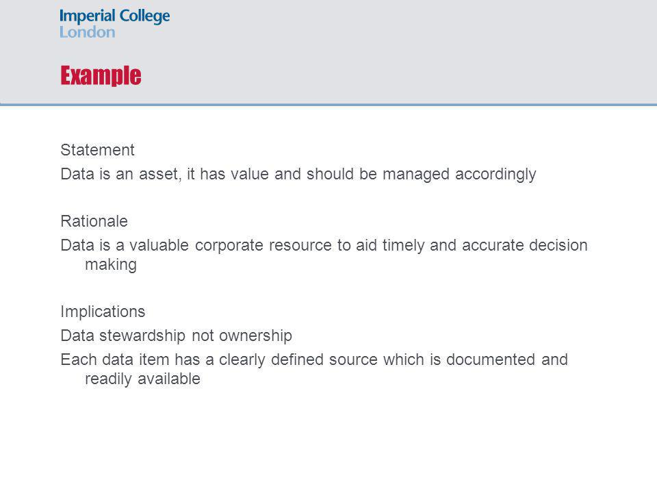 Example Statement Data is an asset, it has value and should be managed accordingly Rationale Data is a valuable corporate resource to aid timely and accurate decision making Implications Data stewardship not ownership Each data item has a clearly defined source which is documented and readily available