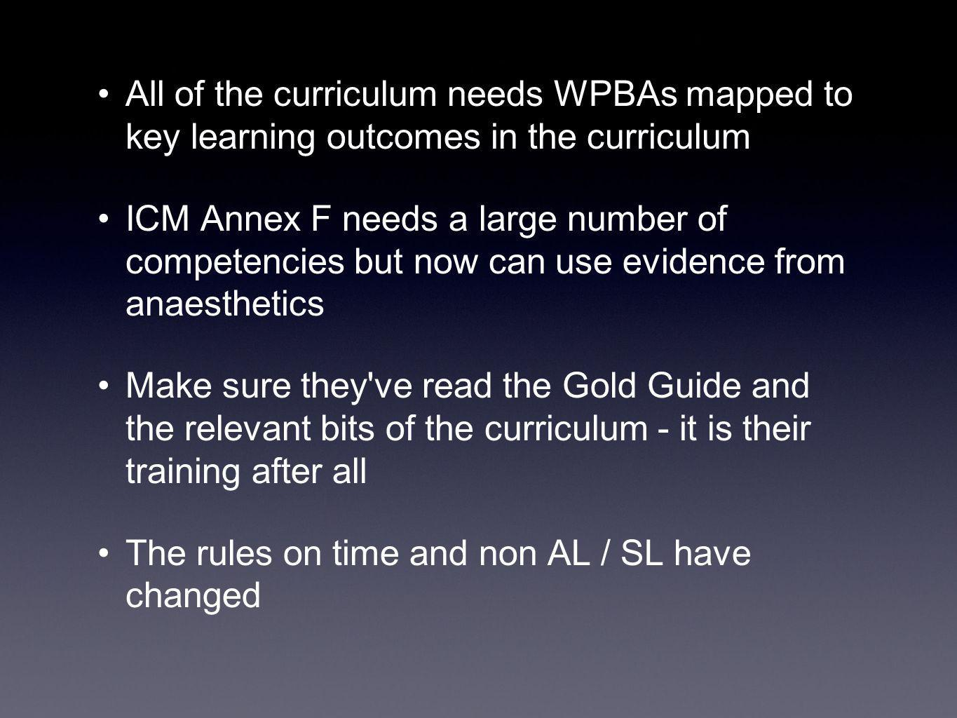 All of the curriculum needs WPBAs mapped to key learning outcomes in the curriculum ICM Annex F needs a large number of competencies but now can use evidence from anaesthetics Make sure they ve read the Gold Guide and the relevant bits of the curriculum - it is their training after all The rules on time and non AL / SL have changed