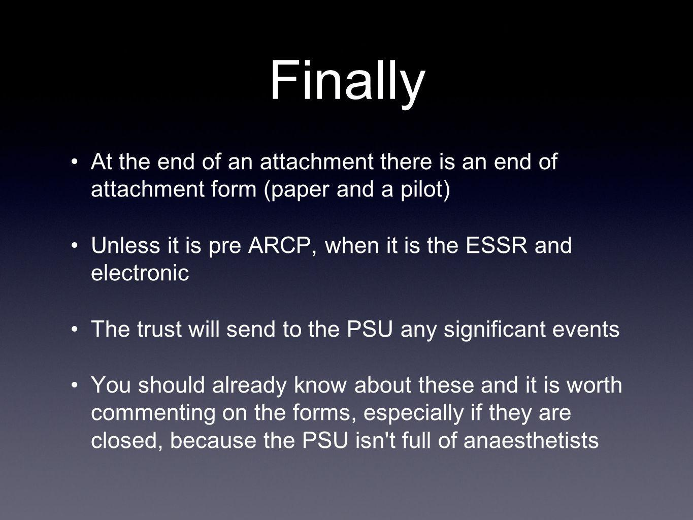 Finally At the end of an attachment there is an end of attachment form (paper and a pilot) Unless it is pre ARCP, when it is the ESSR and electronic The trust will send to the PSU any significant events You should already know about these and it is worth commenting on the forms, especially if they are closed, because the PSU isn t full of anaesthetists