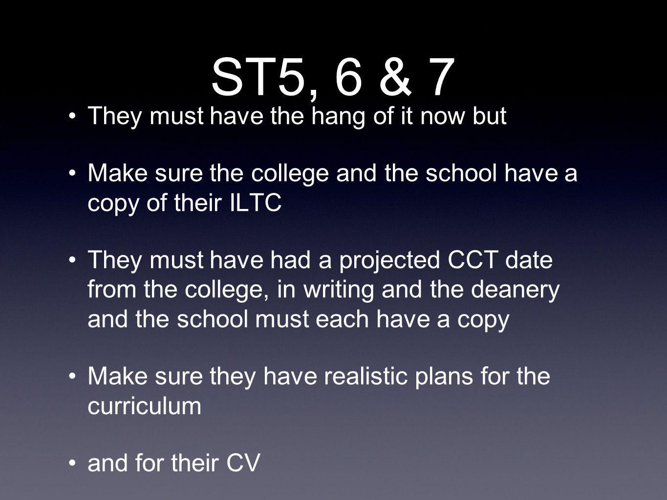ST5, 6 & 7 They must have the hang of it now but Make sure the college and the school have a copy of their ILTC They must have had a projected CCT date from the college, in writing and the deanery and the school must each have a copy Make sure they have realistic plans for the curriculum and for their CV