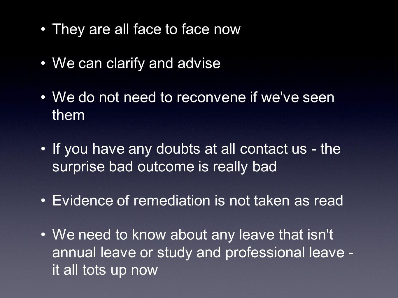 They are all face to face now We can clarify and advise We do not need to reconvene if we ve seen them If you have any doubts at all contact us - the surprise bad outcome is really bad Evidence of remediation is not taken as read We need to know about any leave that isn t annual leave or study and professional leave - it all tots up now
