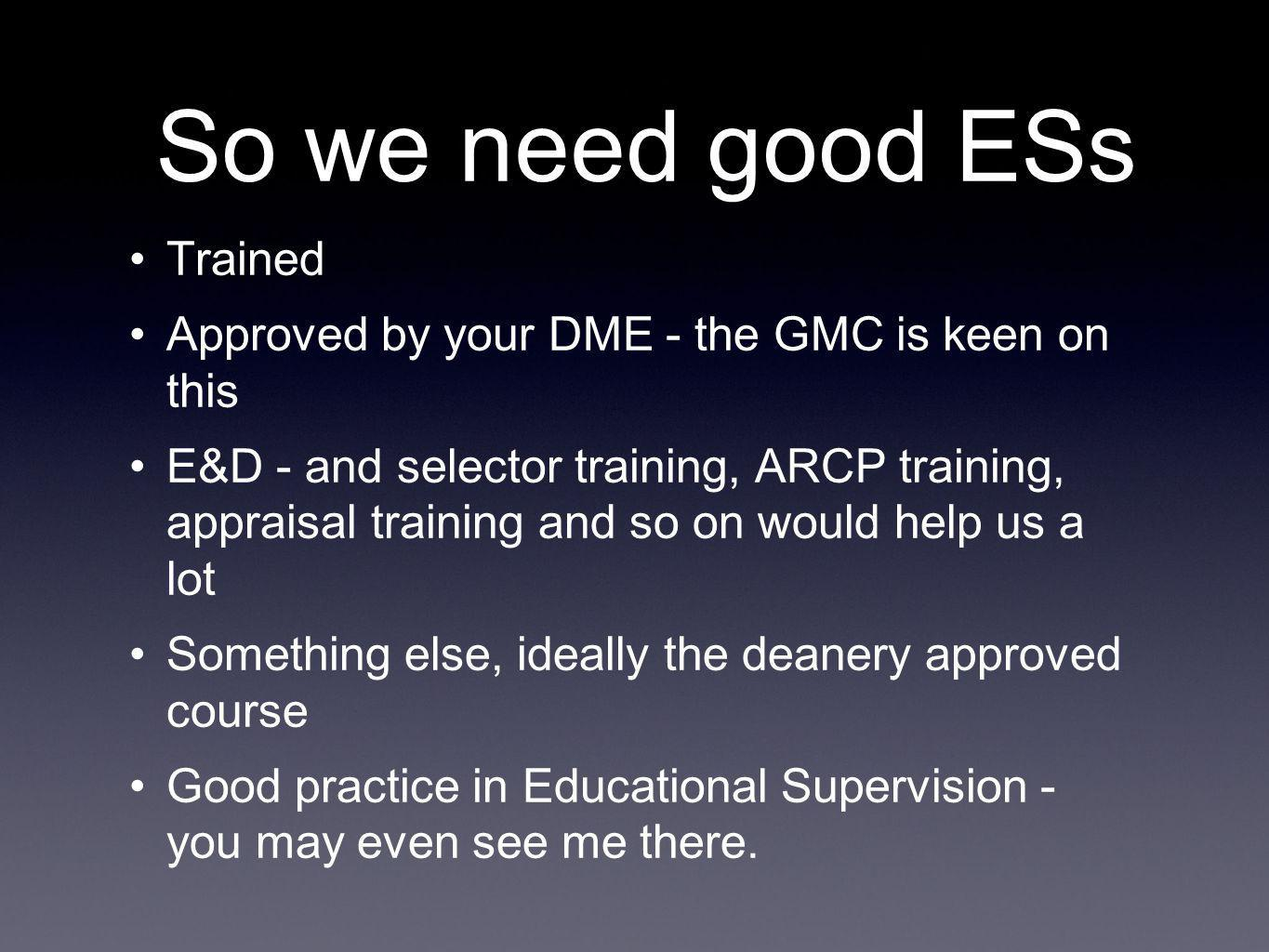 So we need good ESs Trained Approved by your DME - the GMC is keen on this E&D - and selector training, ARCP training, appraisal training and so on would help us a lot Something else, ideally the deanery approved course Good practice in Educational Supervision - you may even see me there.
