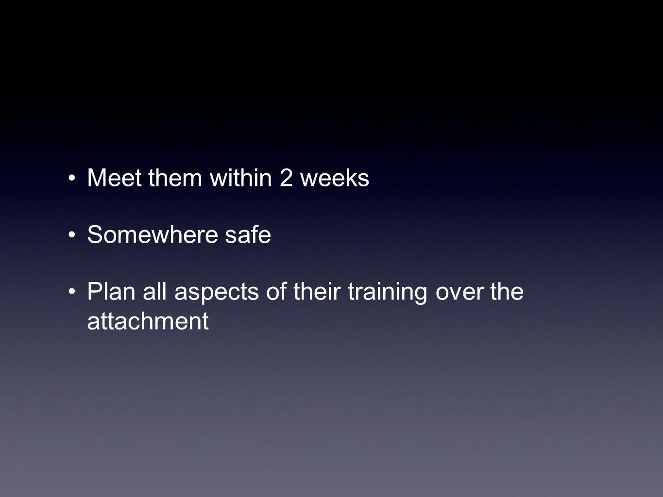 Meet them within 2 weeks Somewhere safe Plan all aspects of their training over the attachment