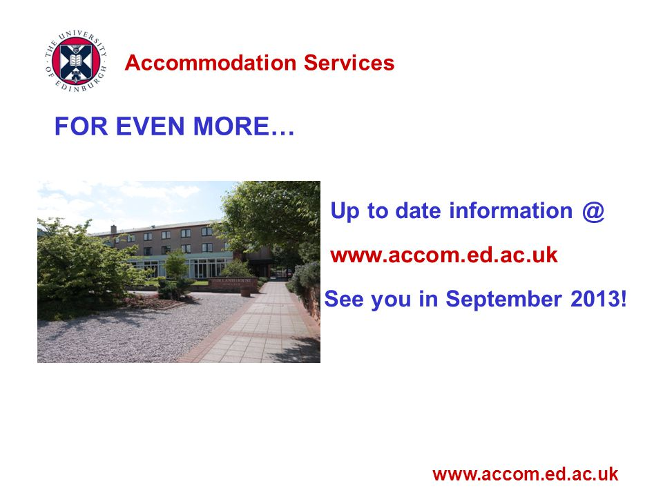 FOR EVEN MORE… Up to date information @ www.accom.ed.ac.uk See you in September 2013.