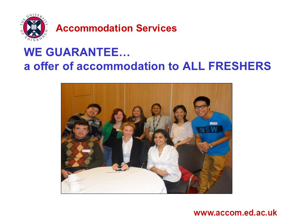 WE GUARANTEE… a offer of accommodation to ALL FRESHERS www.accom.ed.ac.uk Accommodation Services