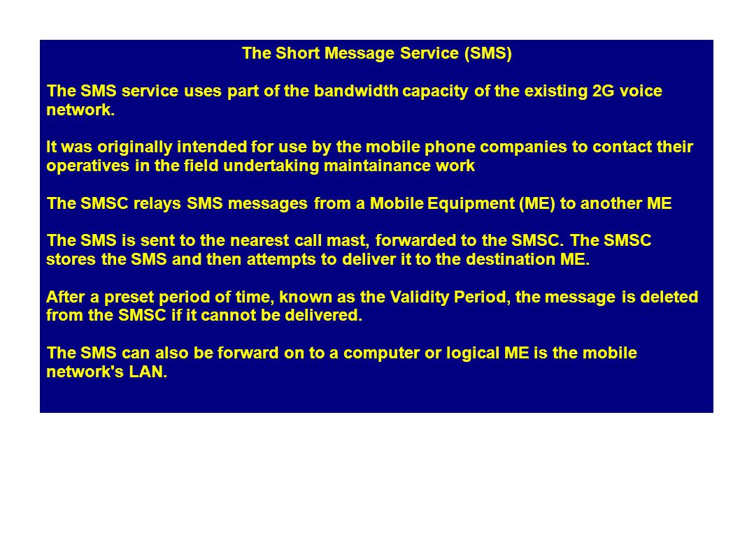 The Short Message Service (SMS) The SMS service uses part of the bandwidth capacity of the existing 2G voice network.
