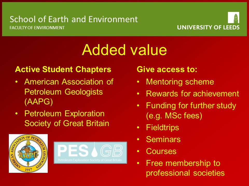 School of Earth and Environment FACULTY OF ENVIRONMENT Added value Active Student Chapters American Association of Petroleum Geologists (AAPG) Petroleum Exploration Society of Great Britain Give access to: Mentoring scheme Rewards for achievement Funding for further study (e.g.