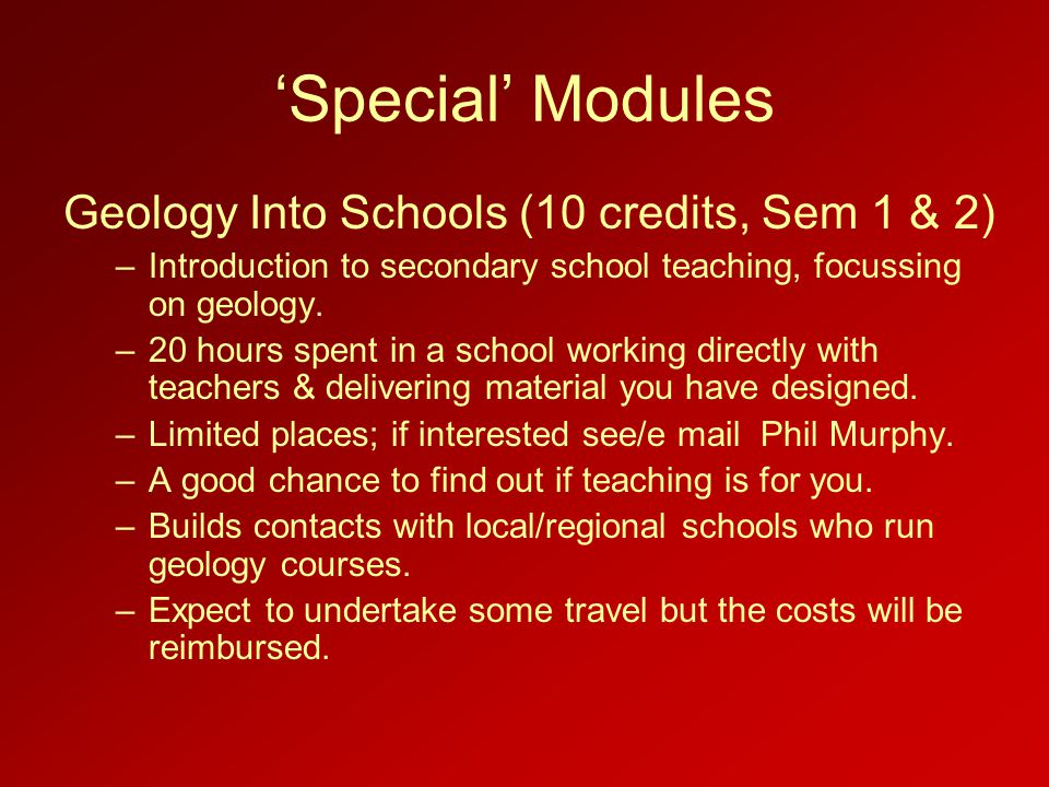 'Special' Modules Geology Into Schools (10 credits, Sem 1 & 2) –Introduction to secondary school teaching, focussing on geology.