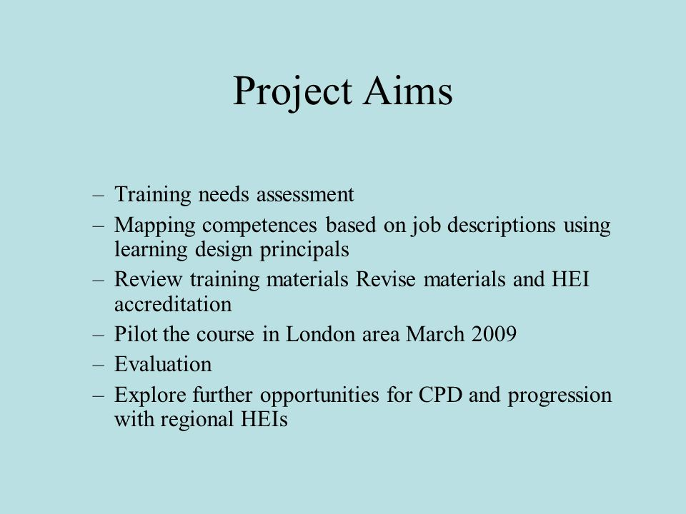 Project Aims –Training needs assessment –Mapping competences based on job descriptions using learning design principals –Review training materials Revise materials and HEI accreditation –Pilot the course in London area March 2009 –Evaluation –Explore further opportunities for CPD and progression with regional HEIs